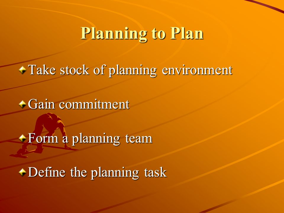 Planning to Plan Take stock of planning environment Gain commitment