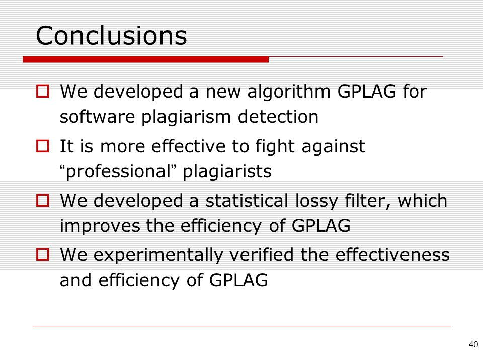 Conclusions We developed a new algorithm GPLAG for software plagiarism detection. It is more effective to fight against professional plagiarists.