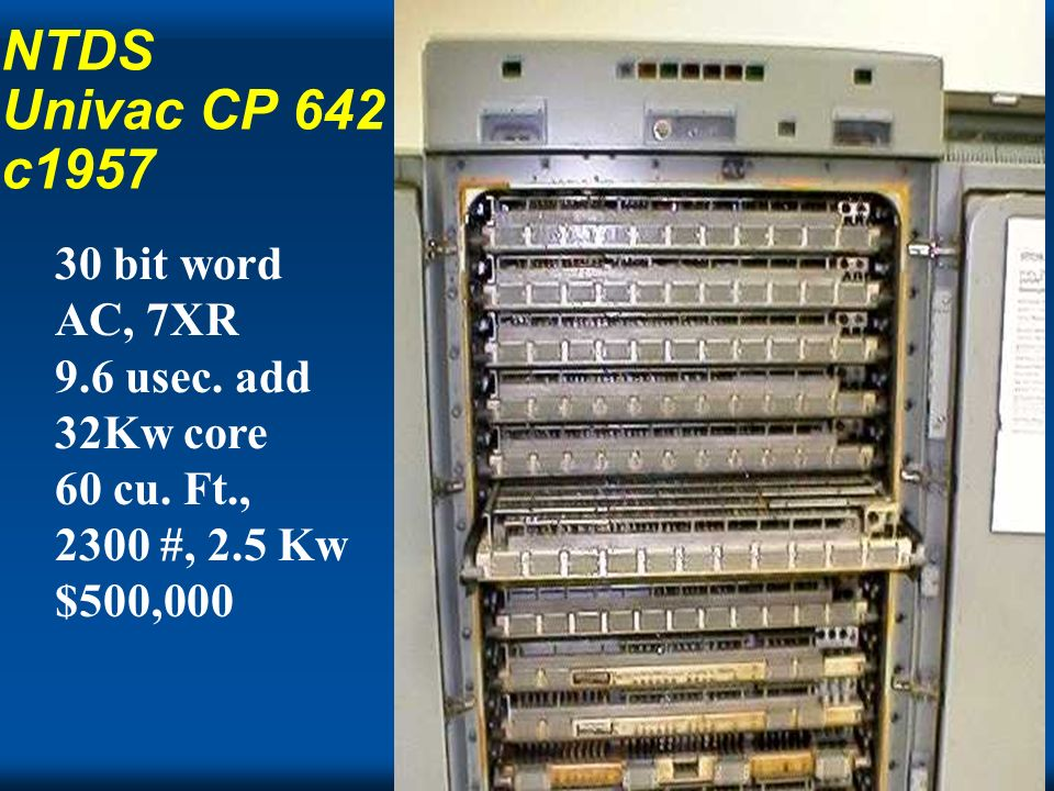 NTDS Univac CP 642 c1957 30 bit word AC, 7XR 9.6 usec. add 32Kw core 60 cu. Ft., 2300 #, 2.5 Kw $500,000.