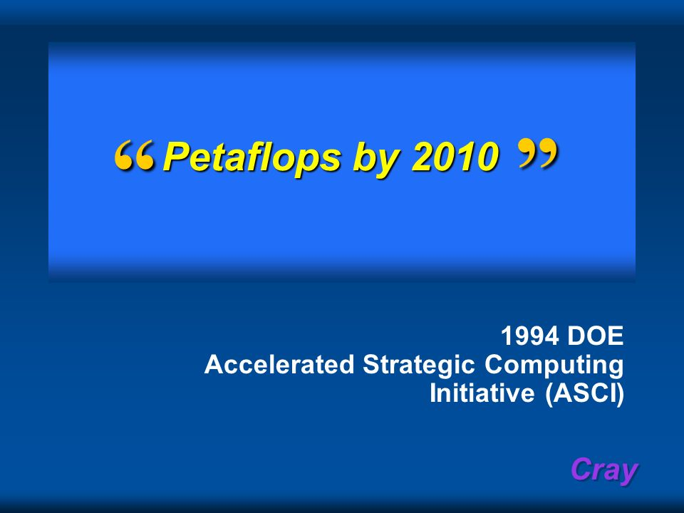 Petaflops by 2010. 1994 DOE Accelerated Strategic Computing Initiative (ASCI)