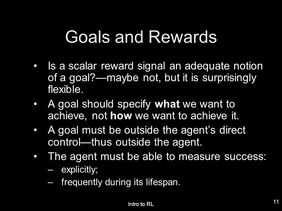 Goals and Rewards Is a scalar reward signal an adequate notion of a goal —maybe not, but it is surprisingly flexible.