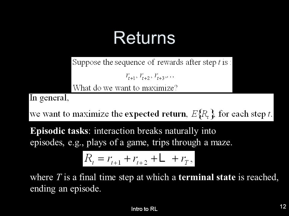 Returns Episodic tasks: interaction breaks naturally into episodes, e.g., plays of a game, trips through a maze.