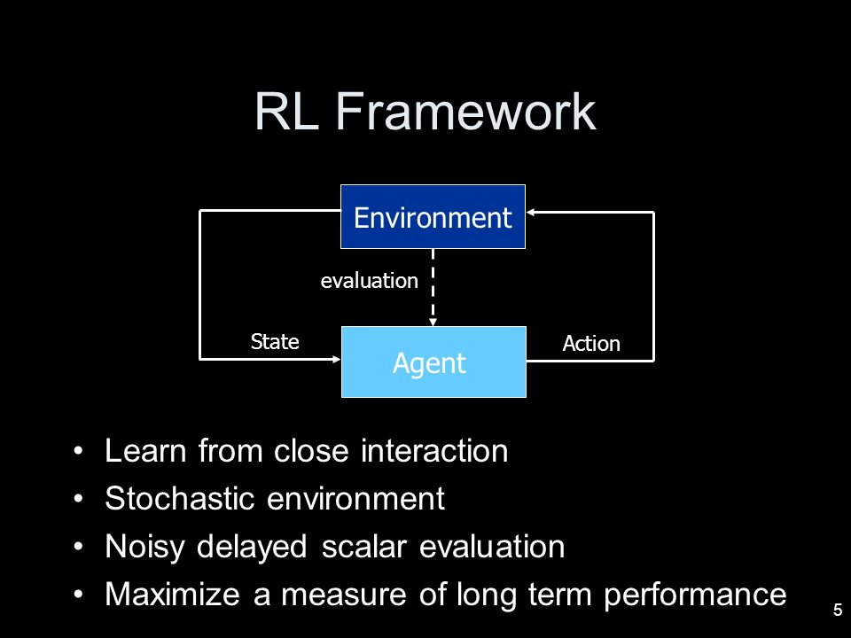 RL Framework Learn from close interaction Stochastic environment