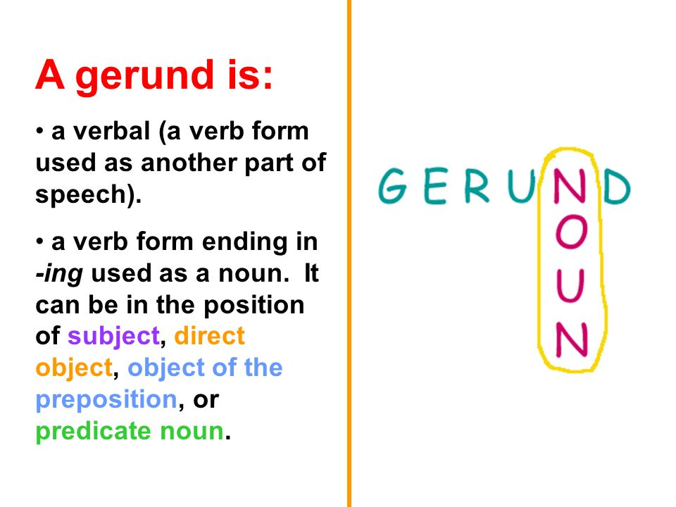 A gerund is: a verbal (a verb form used as another part of speech).