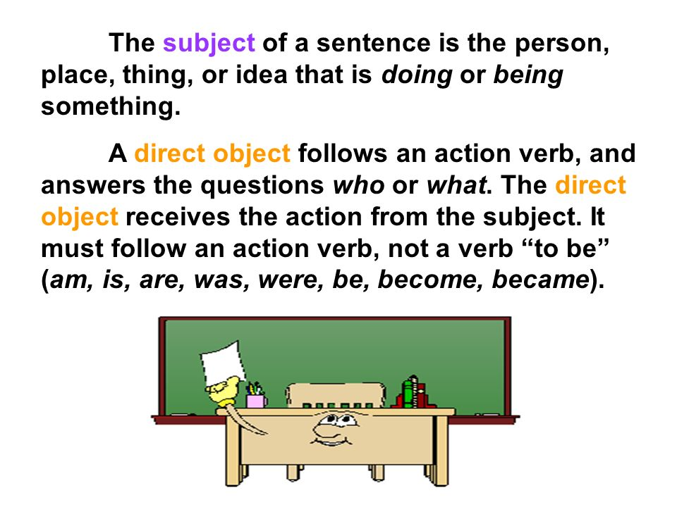 The subject of a sentence is the person, place, thing, or idea that is doing or being something.