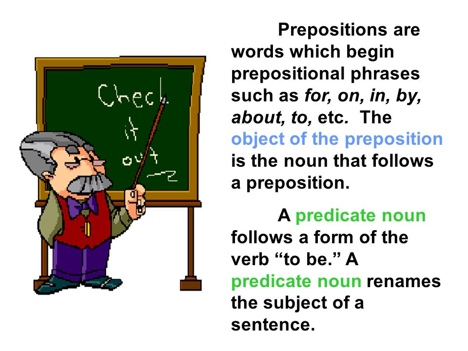 Prepositions are words which begin prepositional phrases such as for, on, in, by, about, to, etc. The object of the preposition is the noun that follows a preposition.
