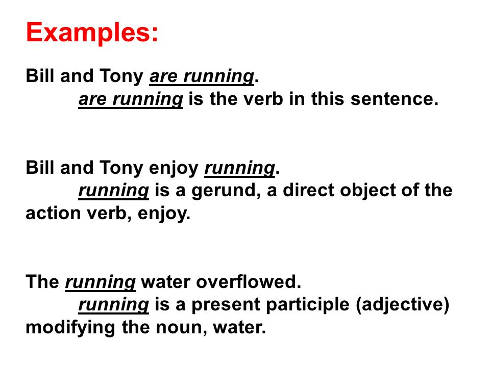 Examples: Bill and Tony are running. are running is the verb in this sentence.