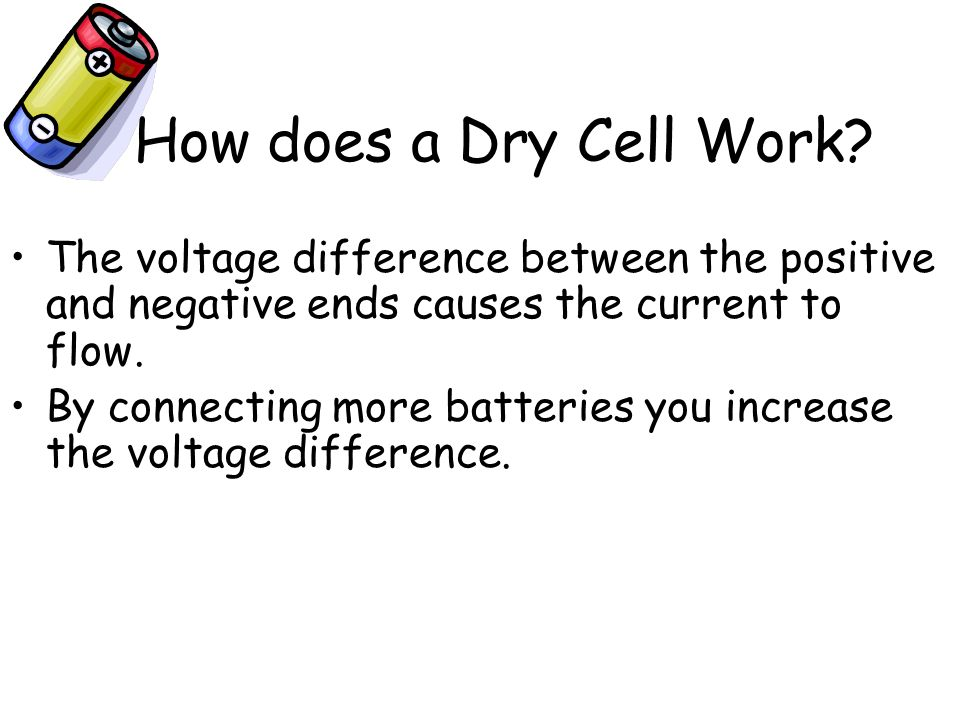How does a Dry Cell Work The voltage difference between the positive and negative ends causes the current to flow.