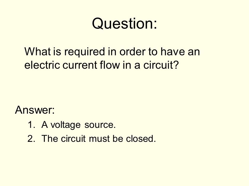 Question: What is required in order to have an electric current flow in a circuit Answer: A voltage source.