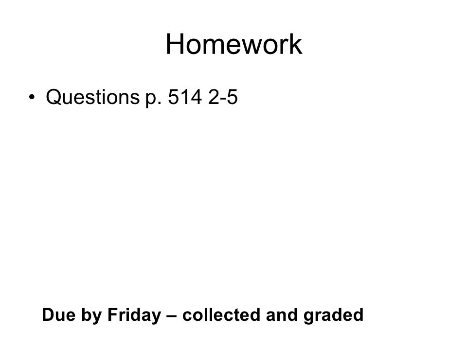 Homework Questions p Due by Friday – collected and graded