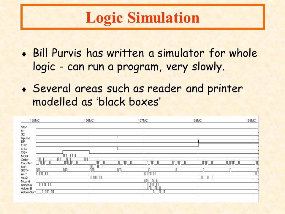 Logic Simulation Bill Purvis has written a simulator for whole logic - can run a program, very slowly.