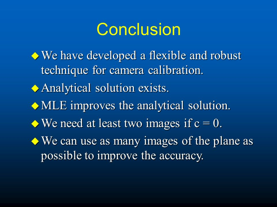Conclusion We have developed a flexible and robust technique for camera calibration. Analytical solution exists.