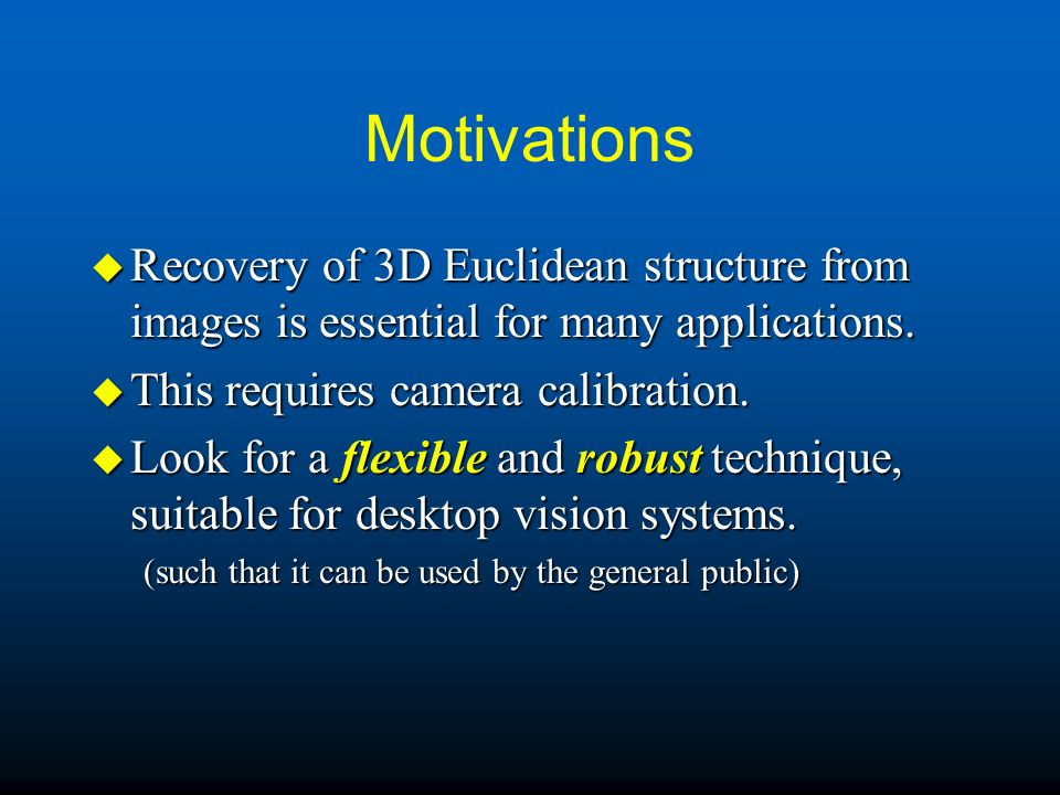 Motivations Recovery of 3D Euclidean structure from images is essential for many applications. This requires camera calibration.