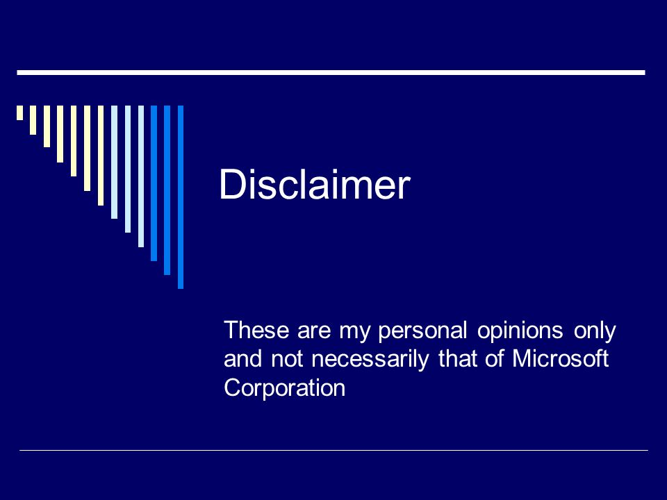 Disclaimer These are my personal opinions only and not necessarily that of Microsoft Corporation