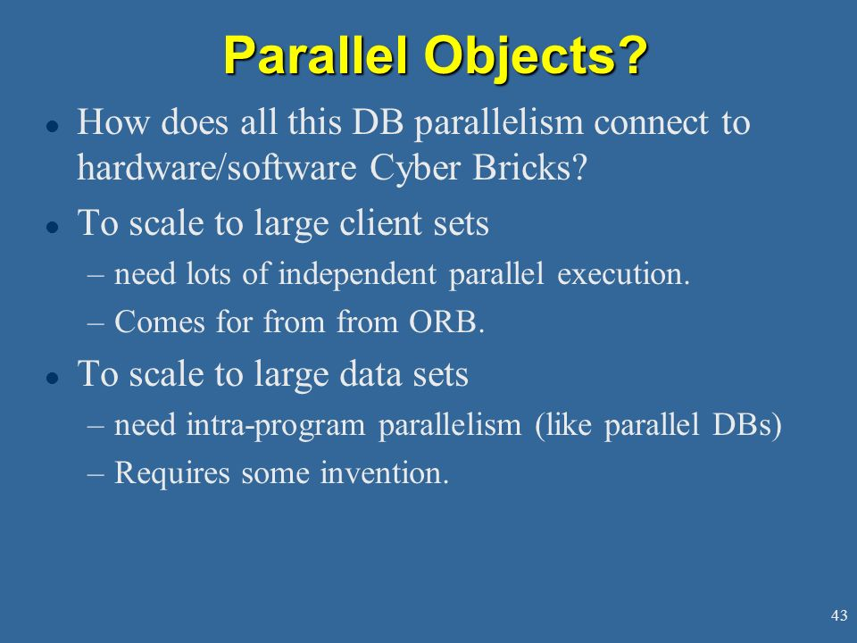 Parallel Objects How does all this DB parallelism connect to hardware/software Cyber Bricks To scale to large client sets.