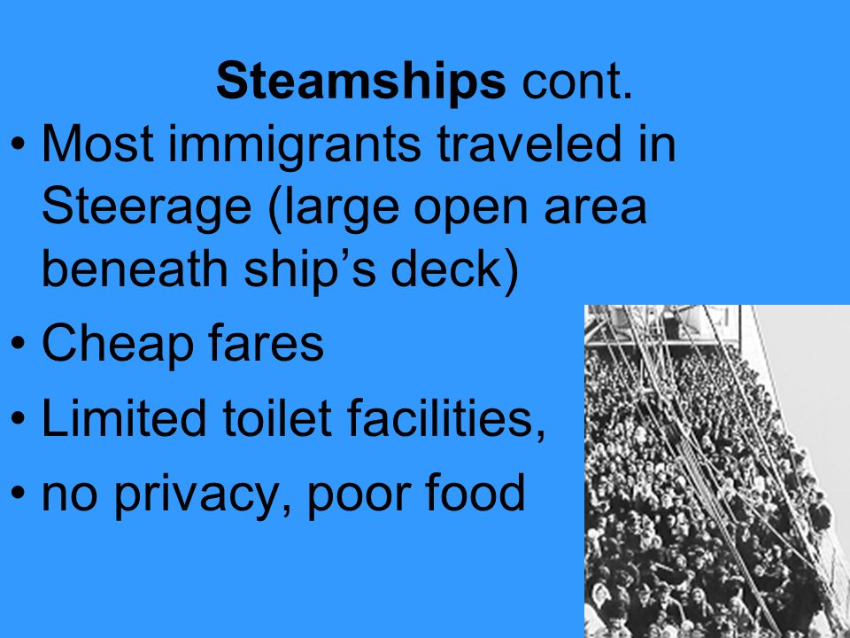 Steamships cont. Most immigrants traveled in Steerage (large open area beneath ship's deck) Cheap fares.