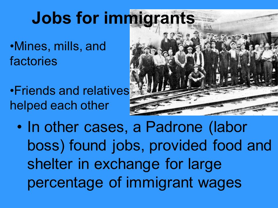 Jobs for immigrants Mines, mills, and factories. Friends and relatives helped each other.