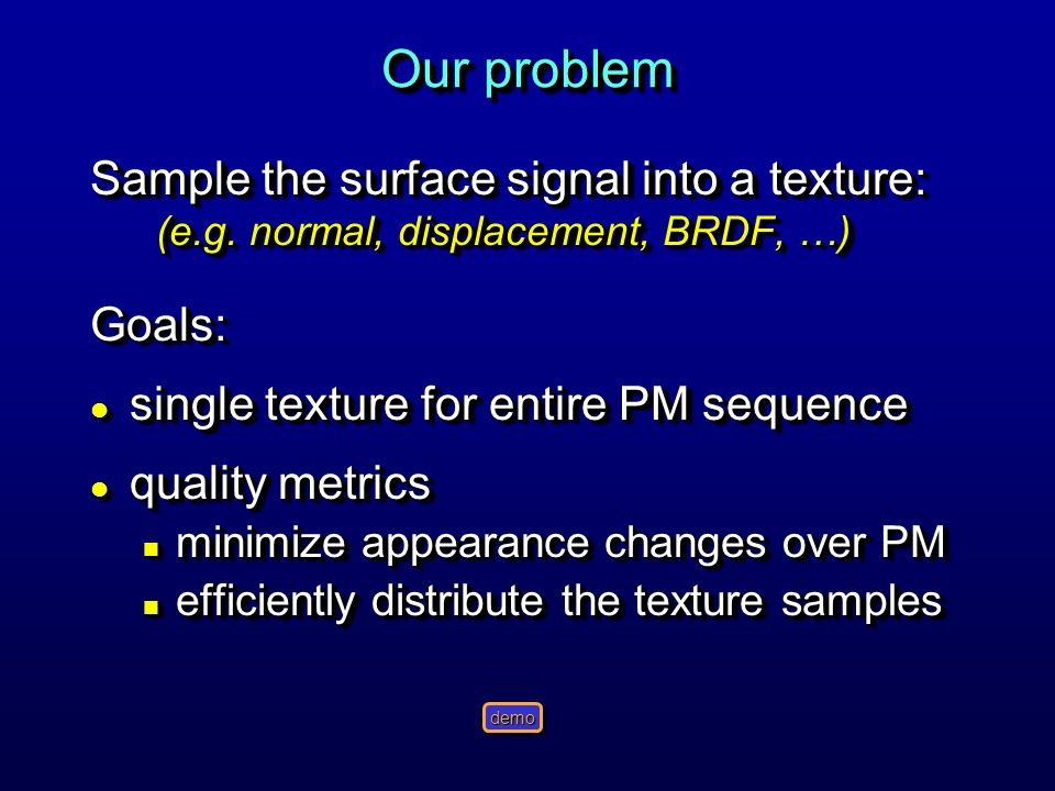 Our problem Sample the surface signal into a texture: (e.g. normal, displacement, BRDF, …) Goals: