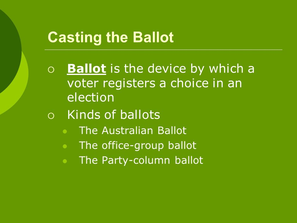 Casting the Ballot Ballot is the device by which a voter registers a choice in an election. Kinds of ballots.