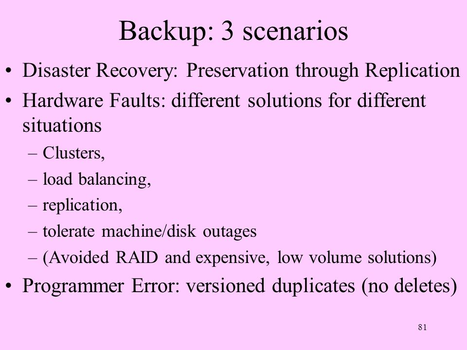 Backup: 3 scenarios Disaster Recovery: Preservation through Replication. Hardware Faults: different solutions for different situations.