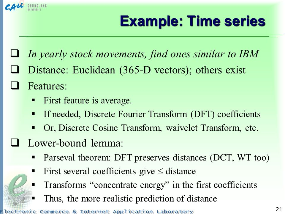 Example: Time series In yearly stock movements, find ones similar to IBM. Distance: Euclidean (365-D vectors); others exist.