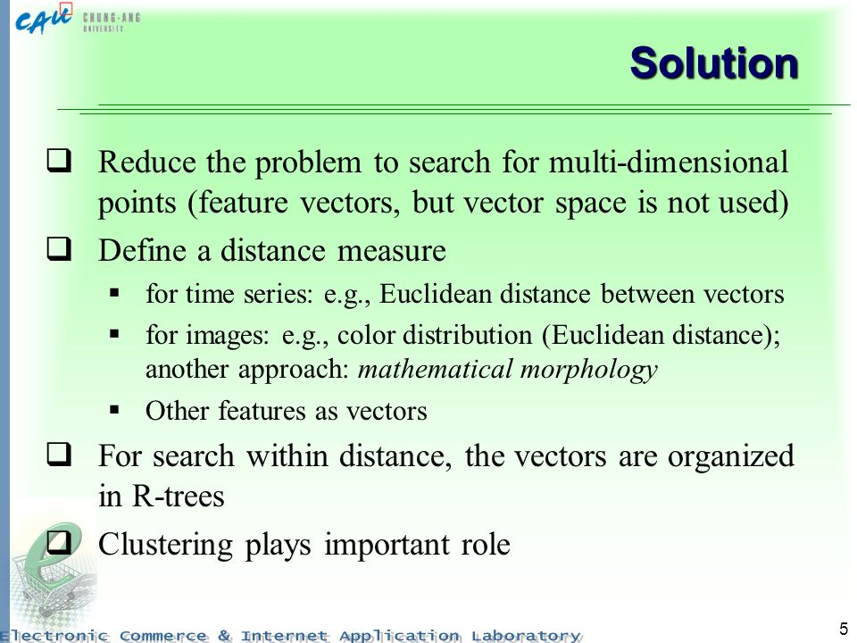 Solution Reduce the problem to search for multi-dimensional points (feature vectors, but vector space is not used)