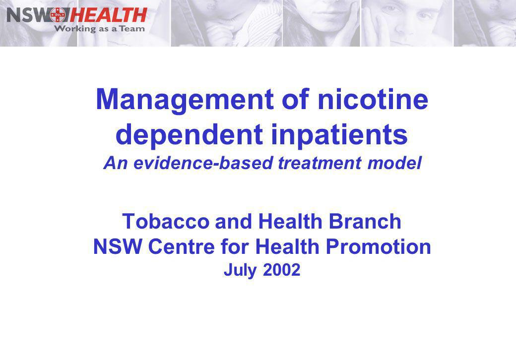 Management of nicotine dependent inpatients An evidence-based treatment model Tobacco and Health Branch NSW Centre for Health Promotion July 2002