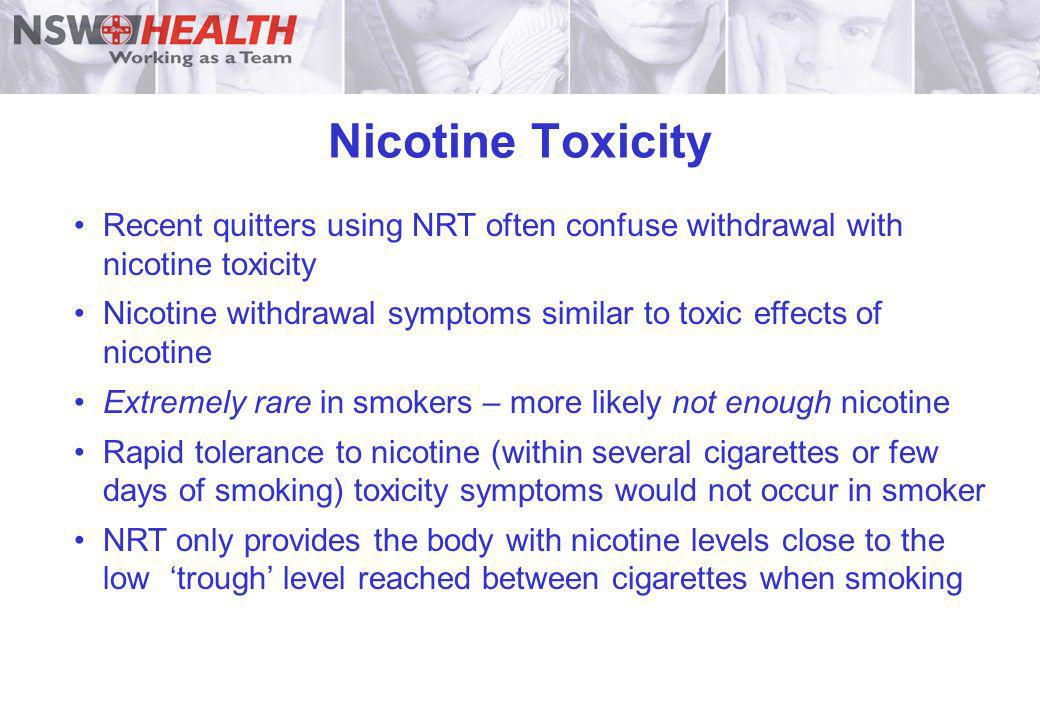 Nicotine Toxicity Recent quitters using NRT often confuse withdrawal with nicotine toxicity.