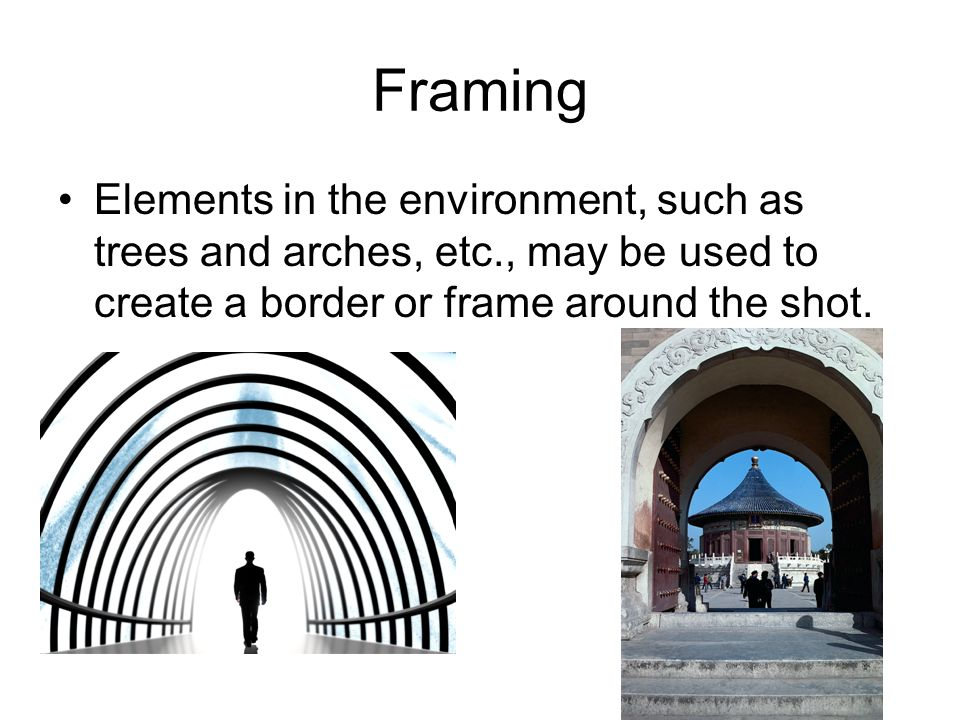 Framing Elements in the environment, such as trees and arches, etc., may be used to create a border or frame around the shot.