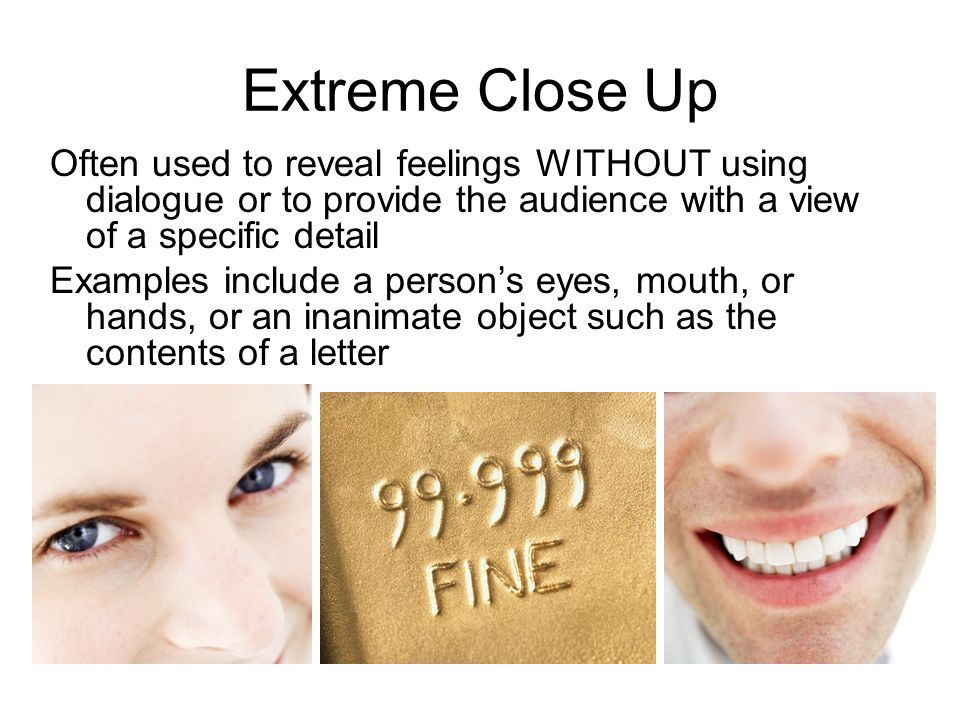 Extreme Close Up Often used to reveal feelings WITHOUT using dialogue or to provide the audience with a view of a specific detail.