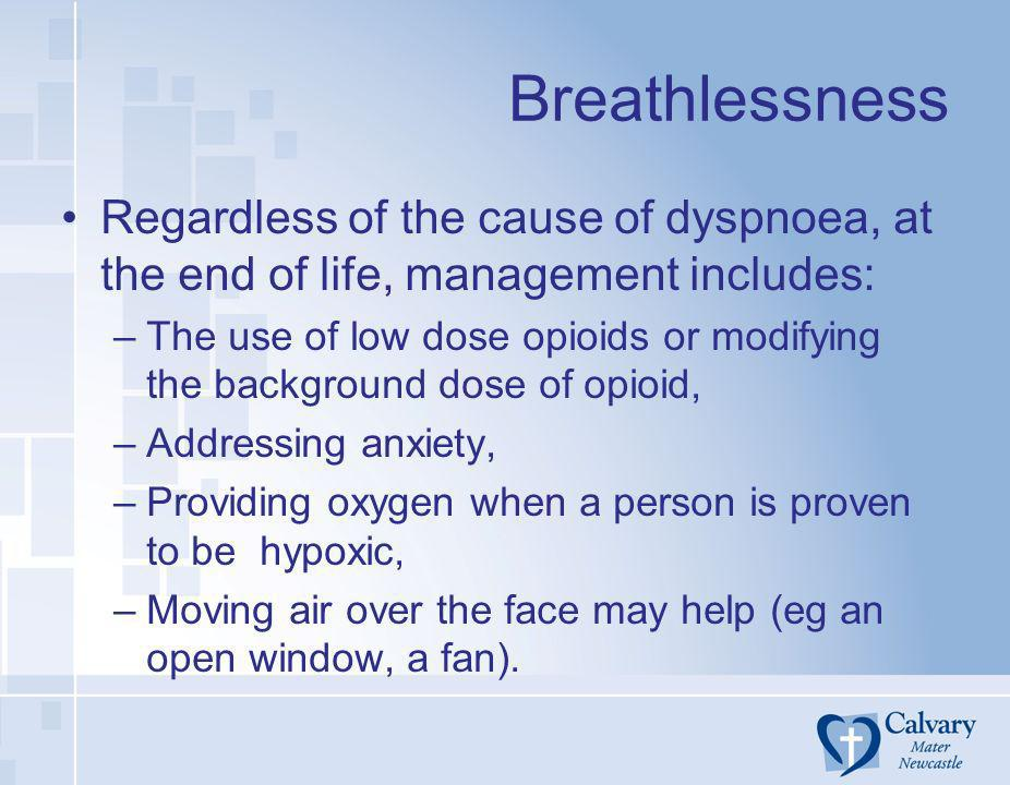 Breathlessness Regardless of the cause of dyspnoea, at the end of life, management includes: