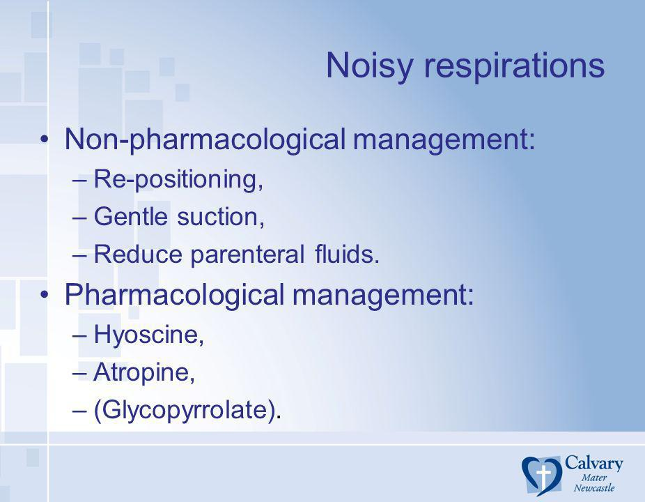 Noisy respirations Non-pharmacological management: