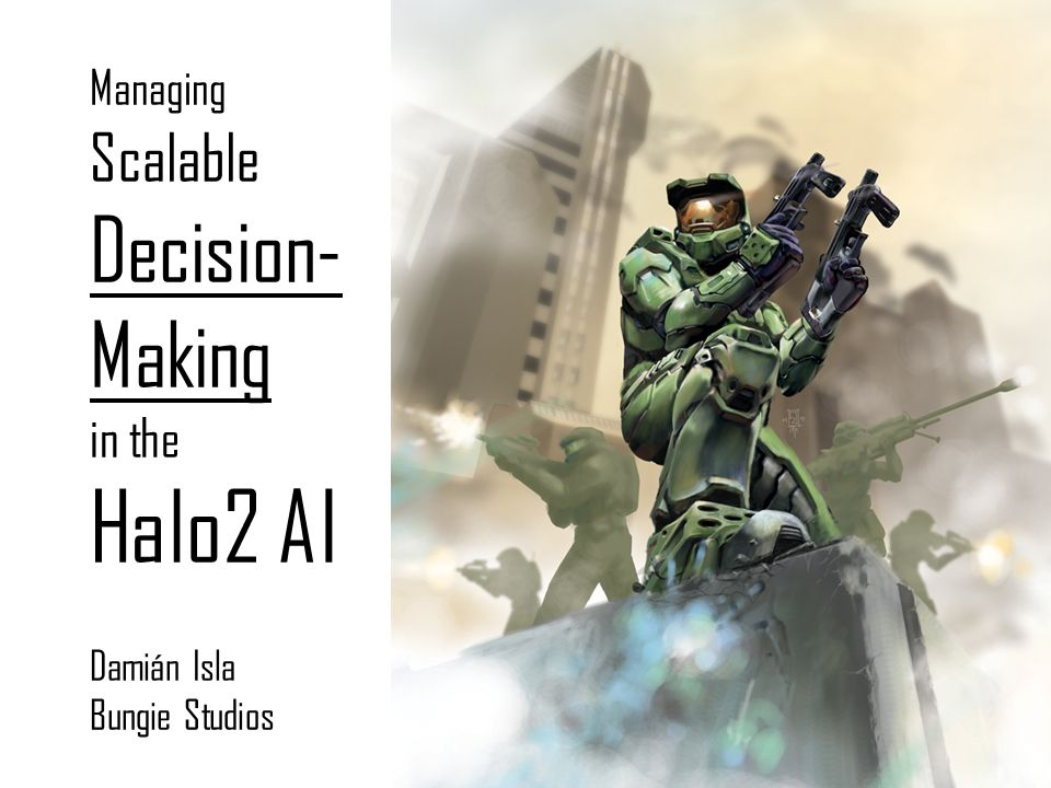 Managing Scalable Decision-Making in the Halo2 AI Damián Isla Bungie Studios