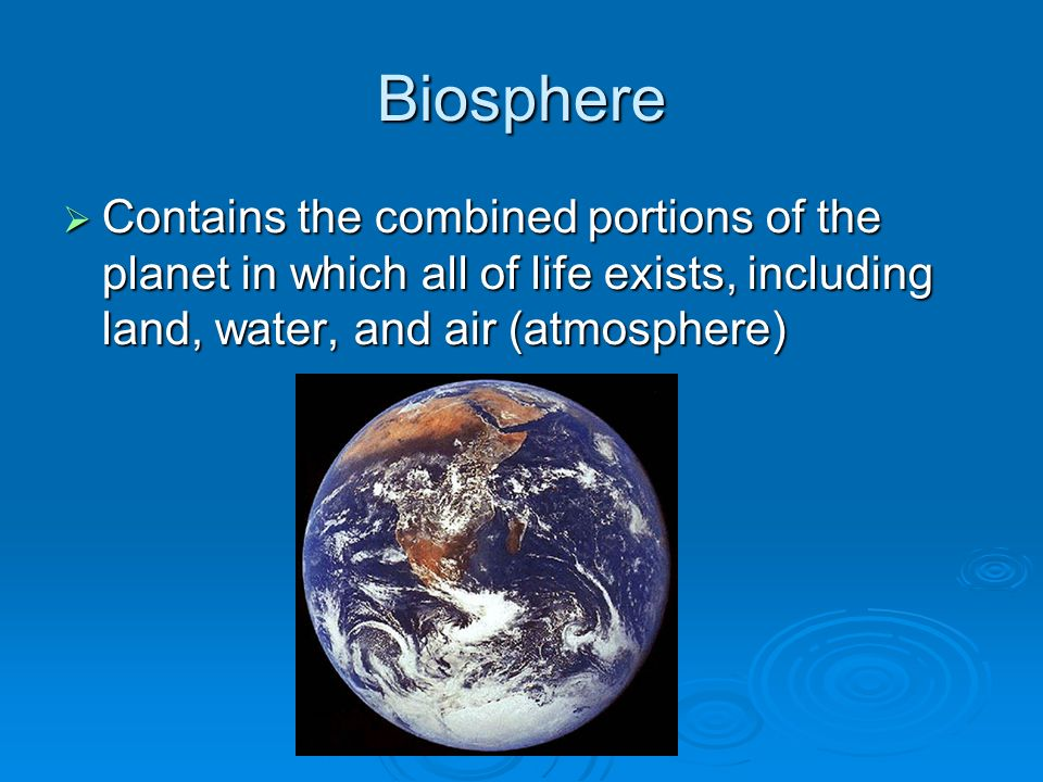 Biosphere Contains the combined portions of the planet in which all of life exists, including land, water, and air (atmosphere)