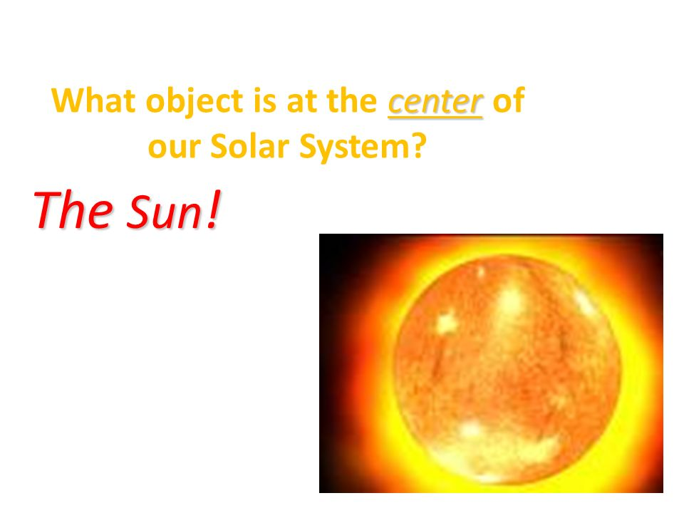 What object is at the center of our Solar System