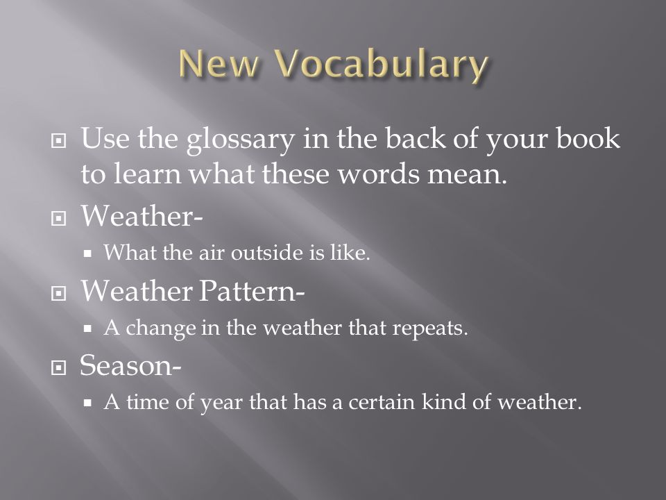 New Vocabulary Use the glossary in the back of your book to learn what these words mean. Weather- What the air outside is like.