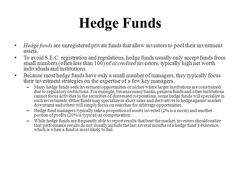 Hedge Funds Hedge funds are unregistered private funds that allow investors to pool their investment assets.