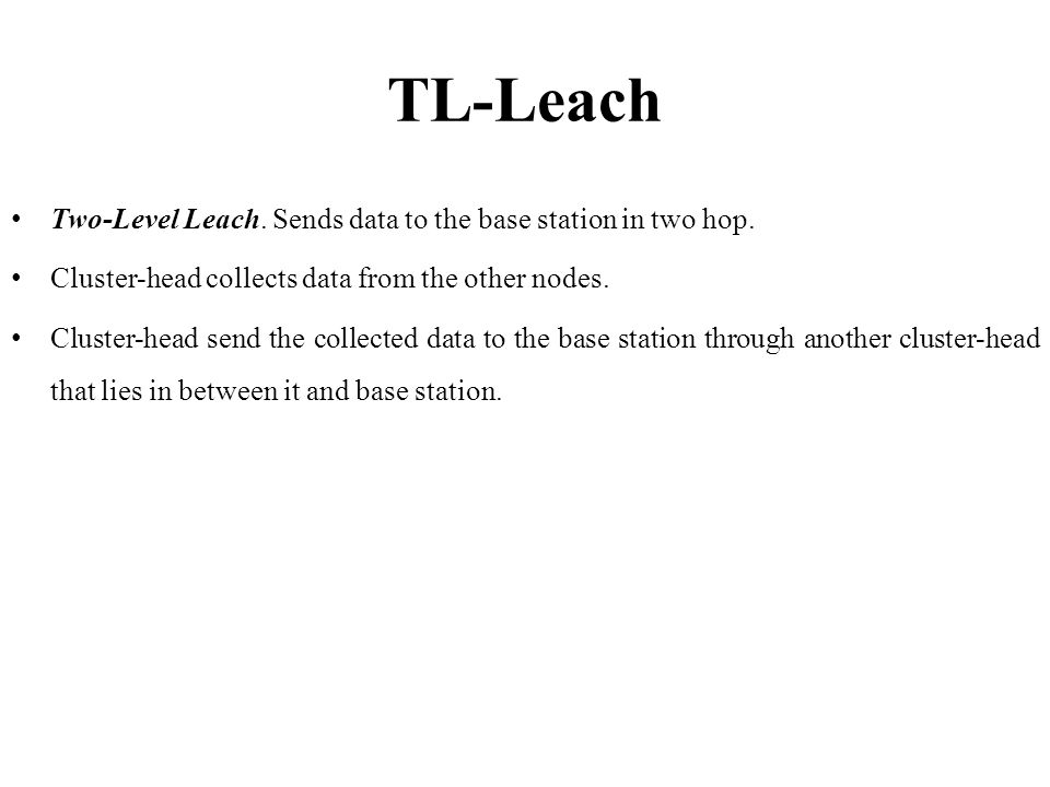 TL-Leach Two-Level Leach. Sends data to the base station in two hop.