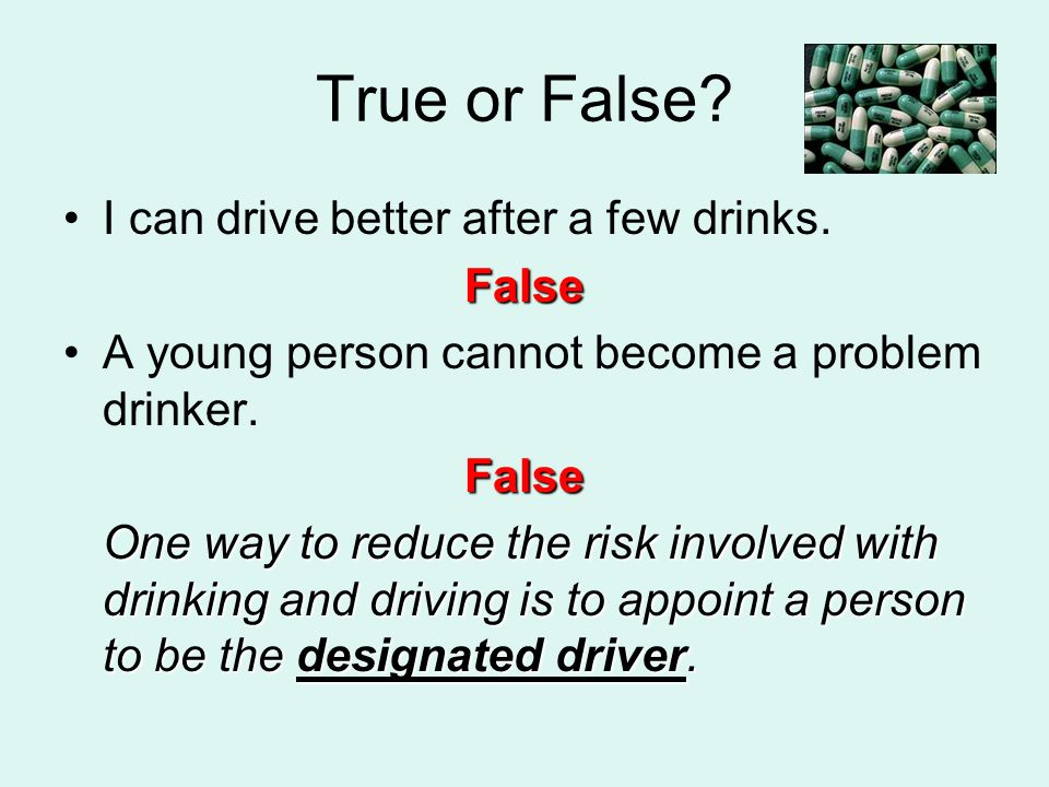 True or False I can drive better after a few drinks. False
