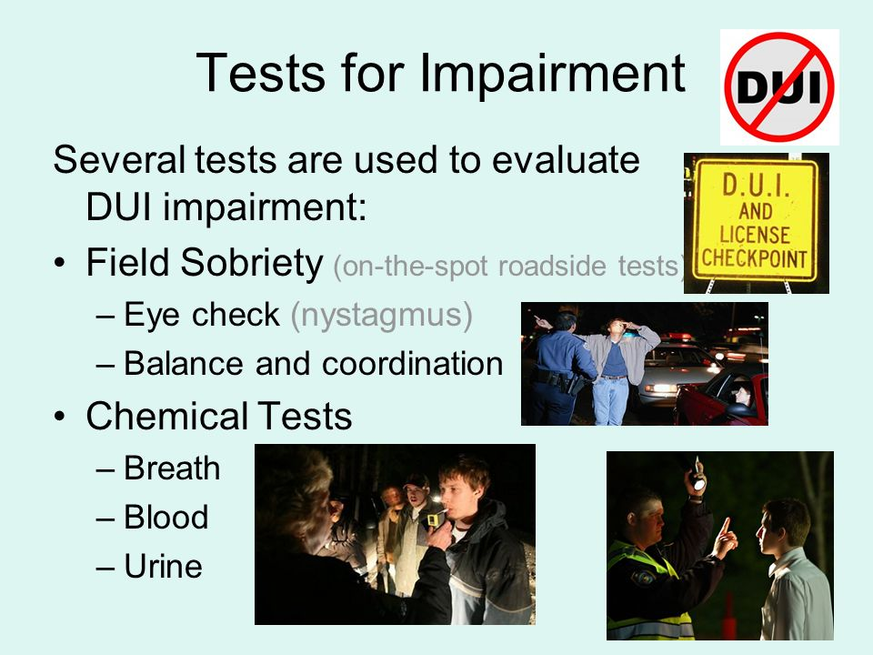 Tests for Impairment Several tests are used to evaluate DUI impairment: Field Sobriety (on-the-spot roadside tests)
