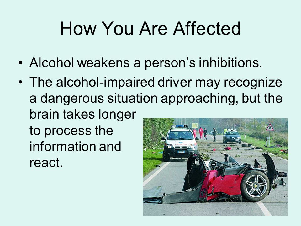 How You Are Affected Alcohol weakens a person's inhibitions.