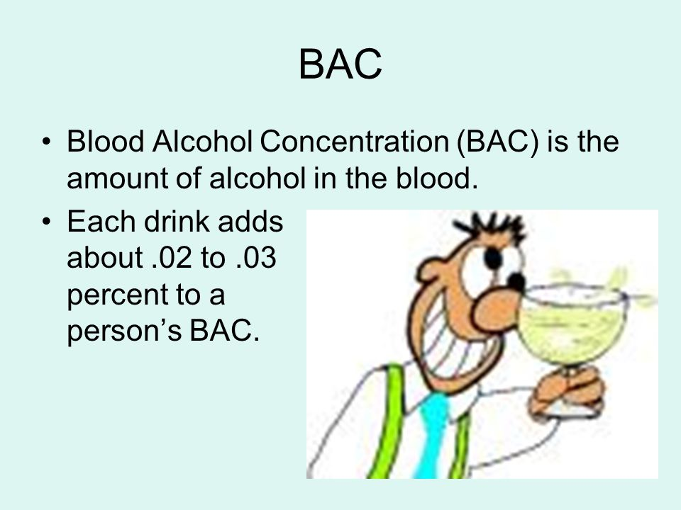 BAC Blood Alcohol Concentration (BAC) is the amount of alcohol in the blood.