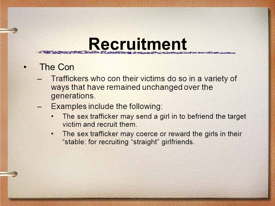 Recruitment The Con. Traffickers who con their victims do so in a variety of ways that have remained unchanged over the generations.