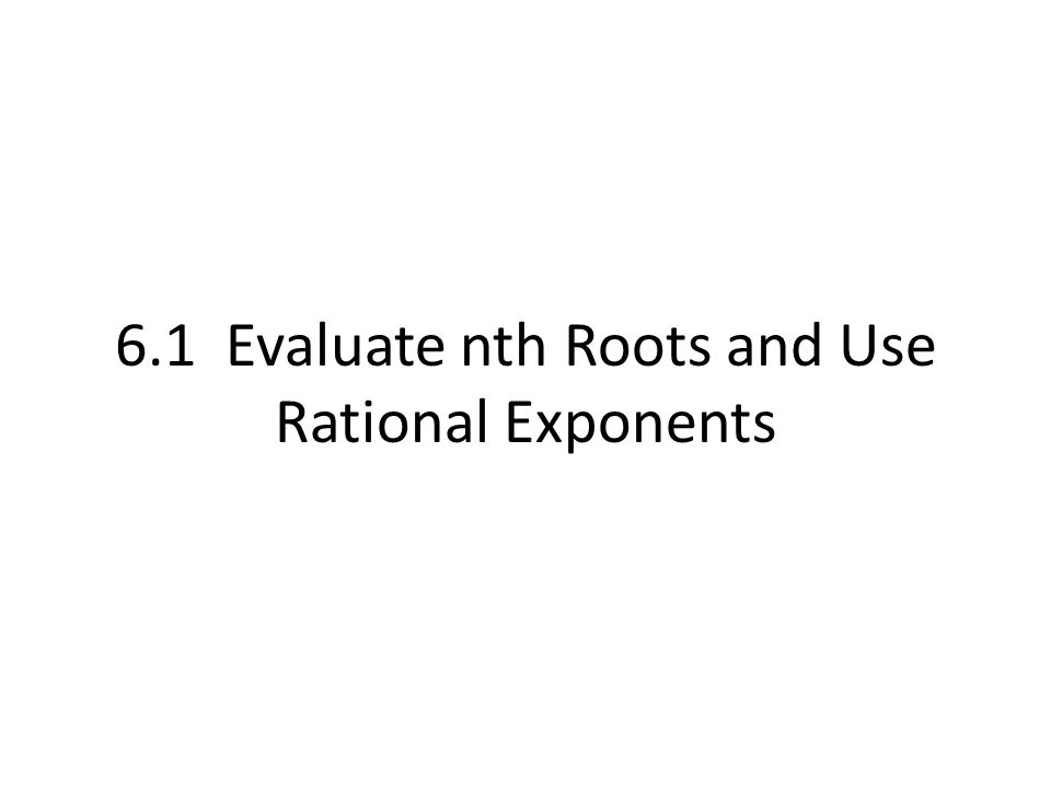 6.1 Evaluate nth Roots and Use Rational Exponents