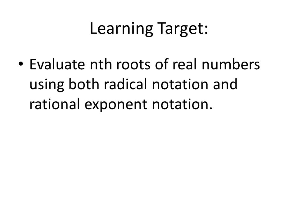 Learning Target: Evaluate nth roots of real numbers using both radical notation and rational exponent notation.