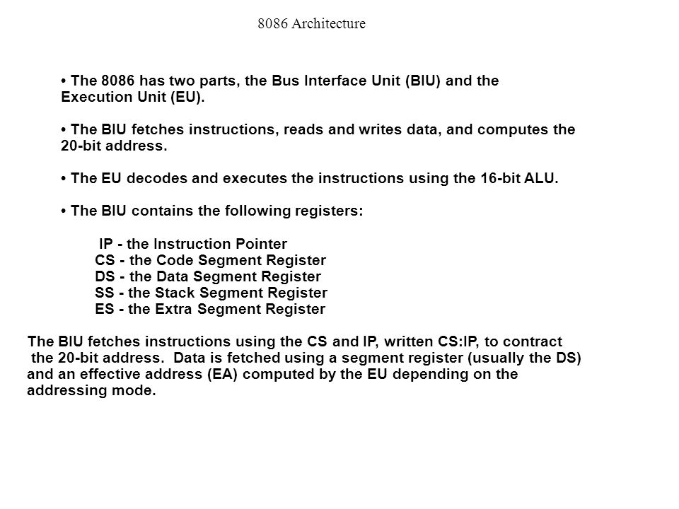 8086 Architecture • The 8086 has two parts, the Bus Interface Unit (BIU) and the. Execution Unit (EU).