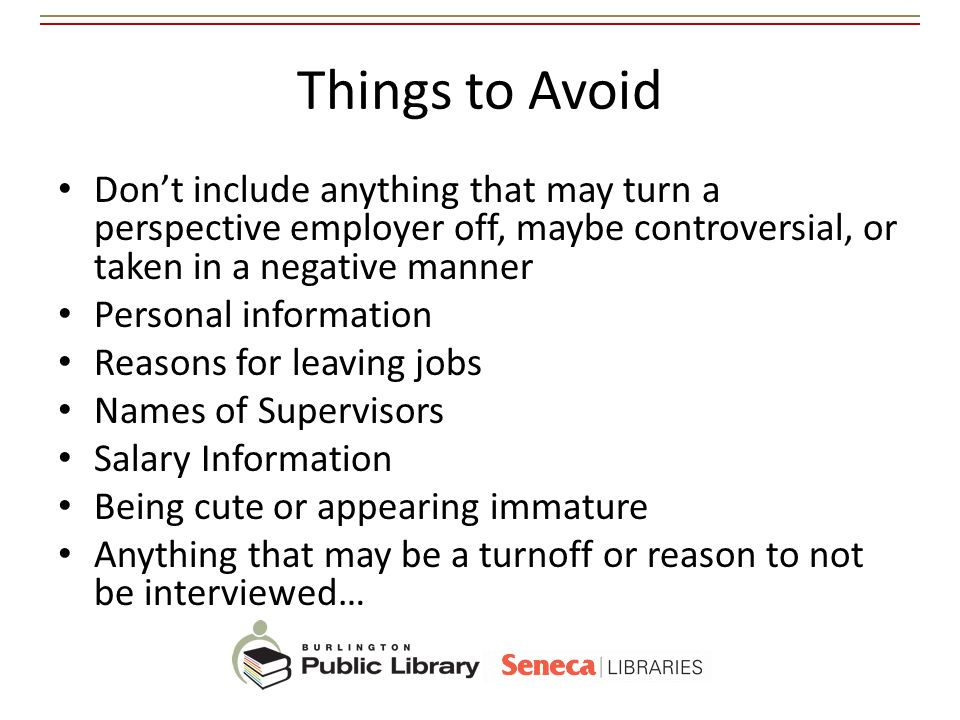 Things to Avoid Don't include anything that may turn a perspective employer off, maybe controversial, or taken in a negative manner.