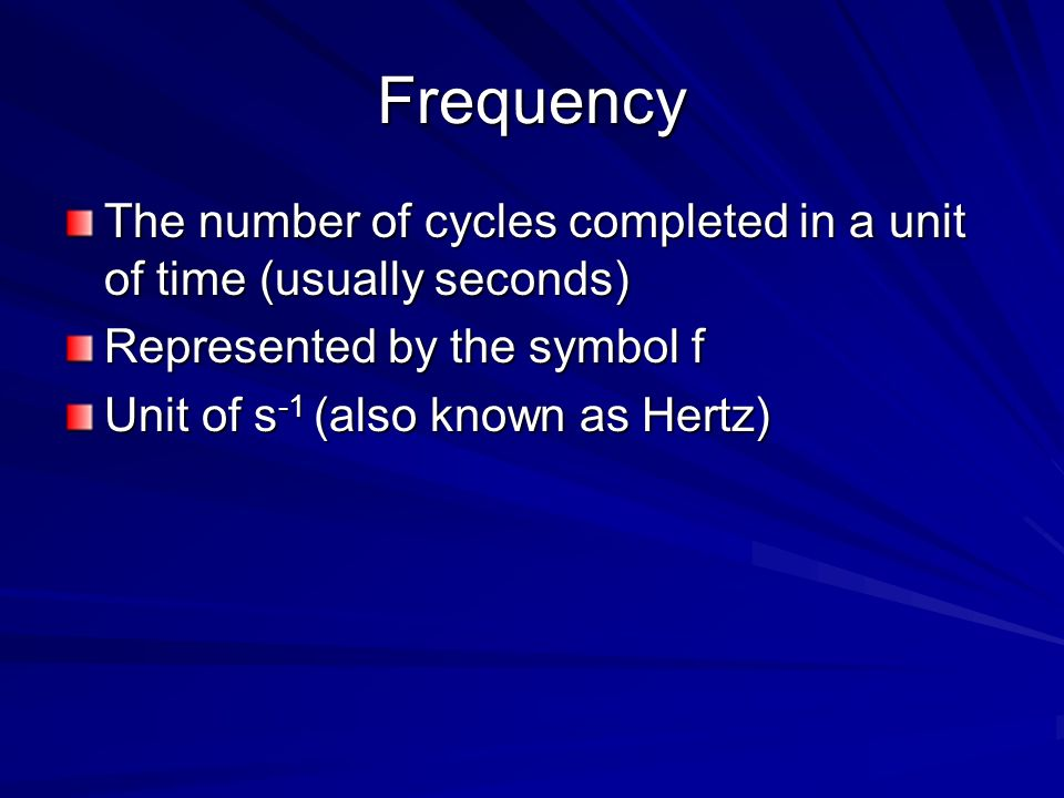 Frequency The number of cycles completed in a unit of time (usually seconds) Represented by the symbol f.