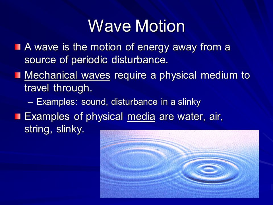 Wave Motion A wave is the motion of energy away from a source of periodic disturbance. Mechanical waves require a physical medium to travel through.