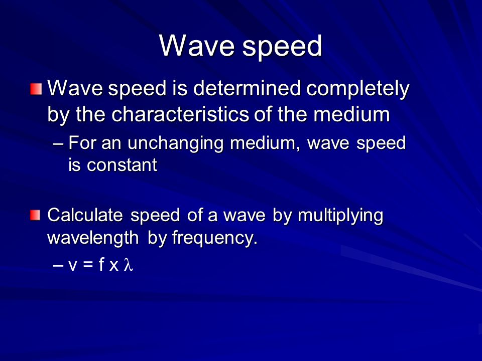 Wave speed Wave speed is determined completely by the characteristics of the medium. For an unchanging medium, wave speed is constant.